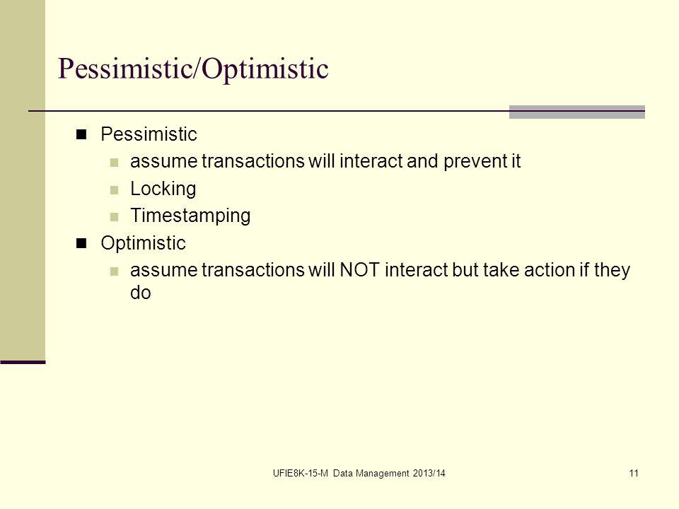 UFIE8K-15-M Data Management 2013/1411 Pessimistic/Optimistic Pessimistic assume transactions will interact and prevent it Locking Timestamping Optimis