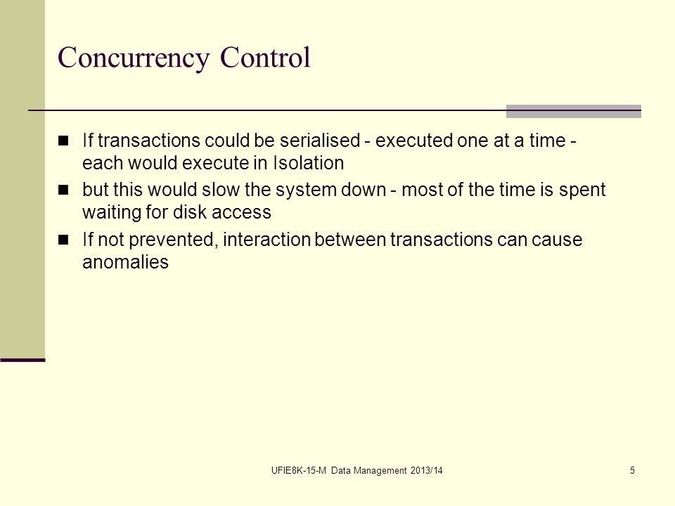 UFIE8K-15-M Data Management 2013/145 Concurrency Control If transactions could be serialised - executed one at a time - each would execute in Isolatio