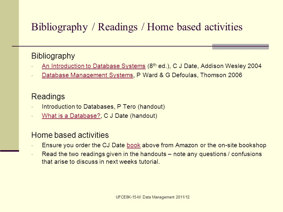 UFCE8K-15-M Data Management 2011/12 Bibliography / Readings / Home based activities Bibliography - An Introduction to Database Systems (8 th ed.), C J Date, Addison Wesley 2004 An Introduction to Database Systems - Database Management Systems, P Ward & G Defoulas, Thomson 2006 Database Management Systems Readings - Introduction to Databases, P Tero (handout) - What is a Database?, C J Date (handout) What is a Database.
