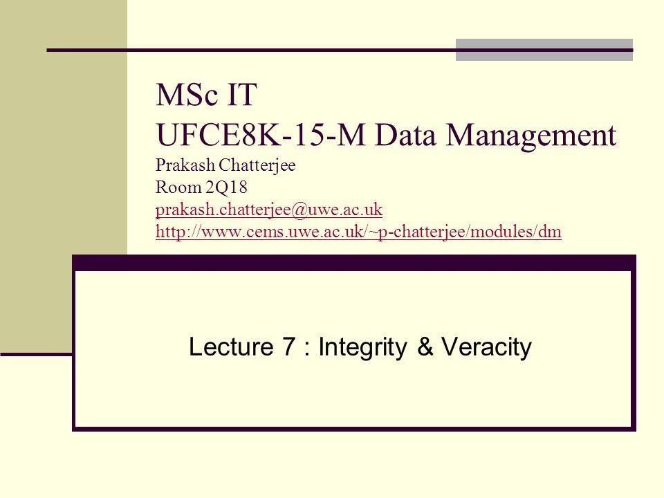 MSc IT UFCE8K-15-M Data Management Prakash Chatterjee Room 2Q18 prakash.chatterjee@uwe.ac.uk http://www.cems.uwe.ac.uk/~p-chatterjee/modules/dm prakash.chatterjee@uwe.ac.uk http://www.cems.uwe.ac.uk/~p-chatterjee/modules/dm Lecture 7 : Integrity & Veracity