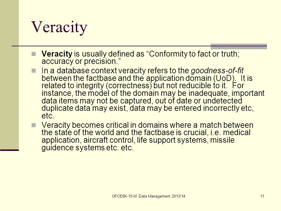 UFCE8K-15-M Data Management 2013/1411 Veracity Veracity is usually defined as Conformity to fact or truth; accuracy or precision. In a database context veracity refers to the goodness-of-fit between the factbase and the application domain (UoD).
