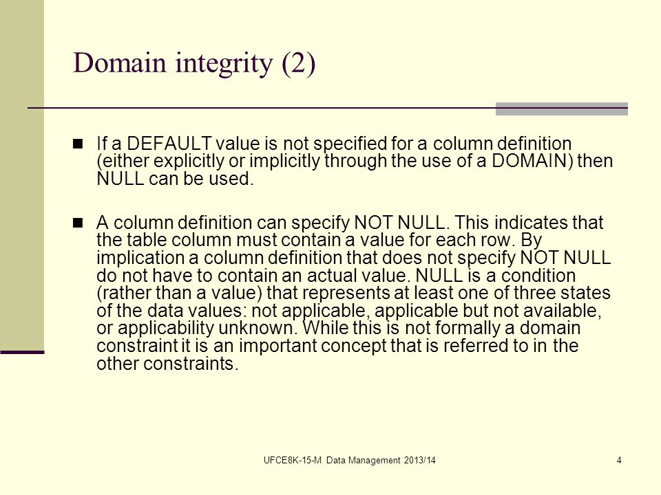UFCE8K-15-M Data Management 2013/144 Domain integrity (2) If a DEFAULT value is not specified for a column definition (either explicitly or implicitly through the use of a DOMAIN) then NULL can be used.