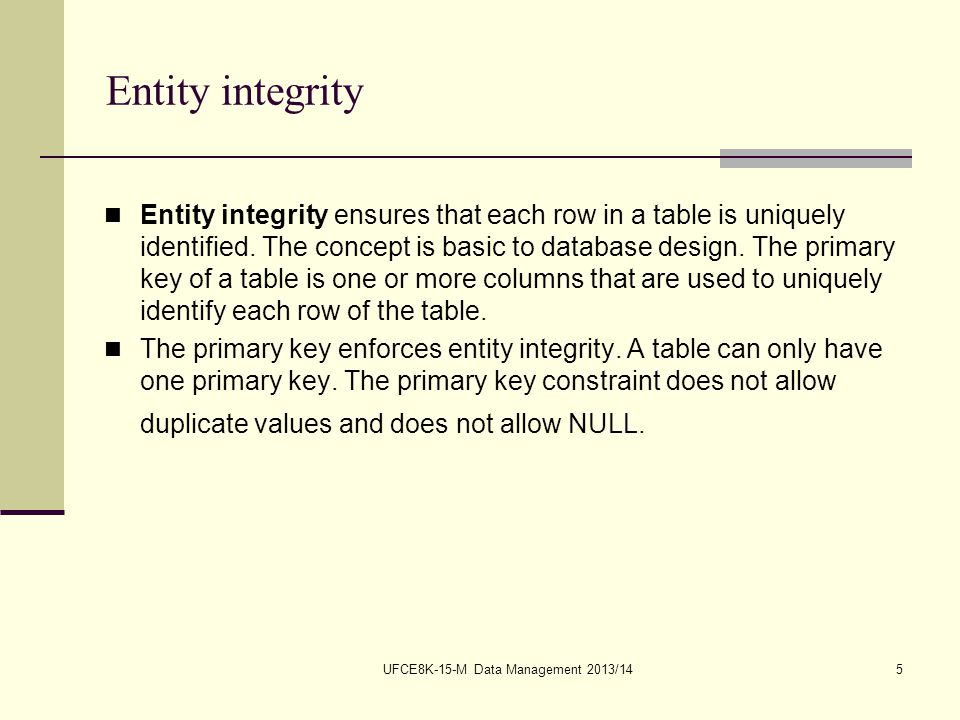 UFCE8K-15-M Data Management 2013/145 Entity integrity Entity integrity ensures that each row in a table is uniquely identified.