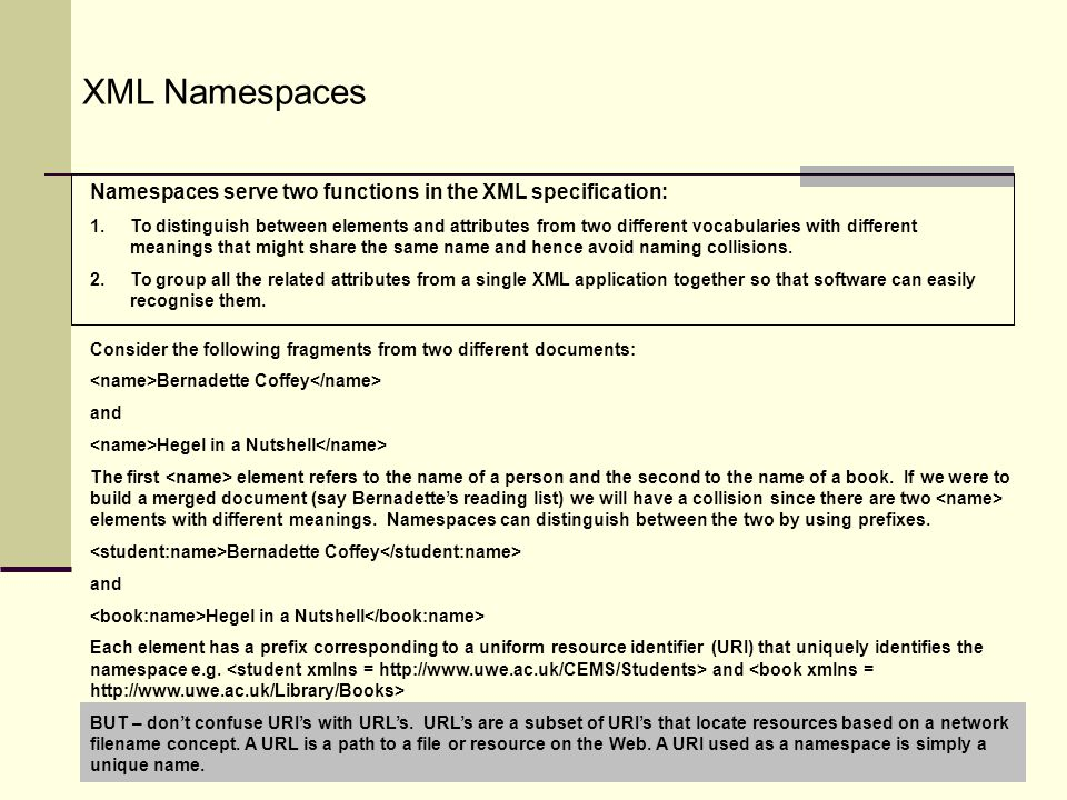 UFIE8K-15-M Data Management 200811 XML Namespaces Namespaces serve two functions in the XML specification: 1.To distinguish between elements and attributes from two different vocabularies with different meanings that might share the same name and hence avoid naming collisions.