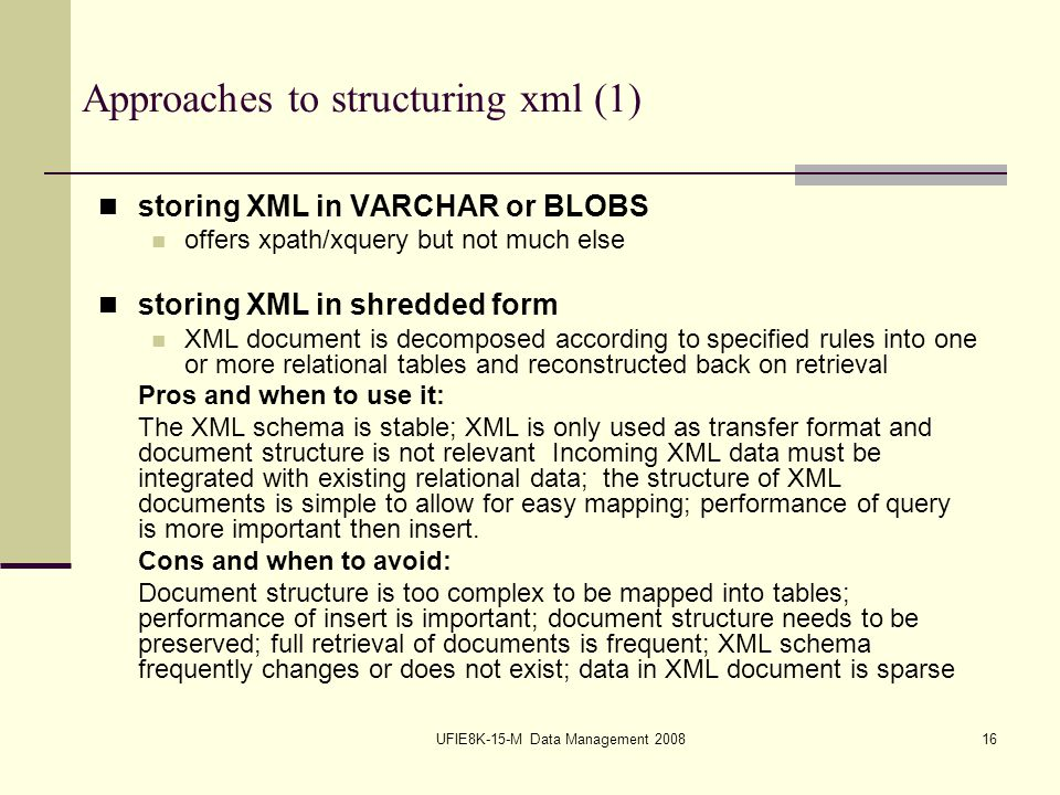 UFIE8K-15-M Data Management 200816 Approaches to structuring xml (1) storing XML in VARCHAR or BLOBS offers xpath/xquery but not much else storing XML in shredded form XML document is decomposed according to specified rules into one or more relational tables and reconstructed back on retrieval Pros and when to use it: The XML schema is stable; XML is only used as transfer format and document structure is not relevant Incoming XML data must be integrated with existing relational data; the structure of XML documents is simple to allow for easy mapping; performance of query is more important then insert.