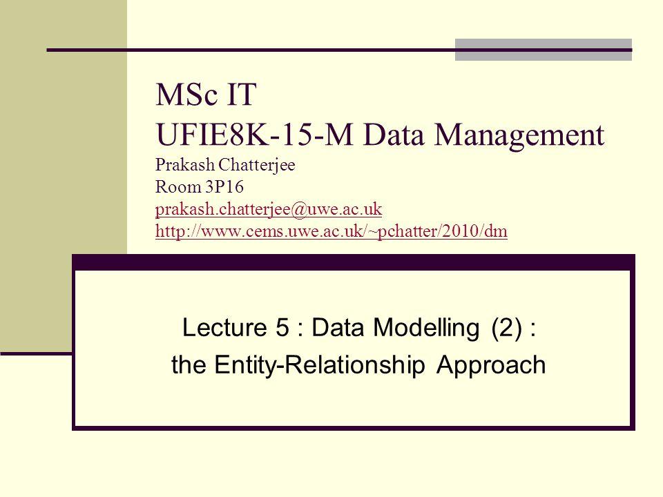 MSc IT UFIE8K-15-M Data Management Prakash Chatterjee Room 3P16 prakash.chatterjee@uwe.ac.uk http://www.cems.uwe.ac.uk/~pchatter/2010/dm prakash.chatterjee@uwe.ac.uk http://www.cems.uwe.ac.uk/~pchatter/2010/dm Lecture 5 : Data Modelling (2) : the Entity-Relationship Approach