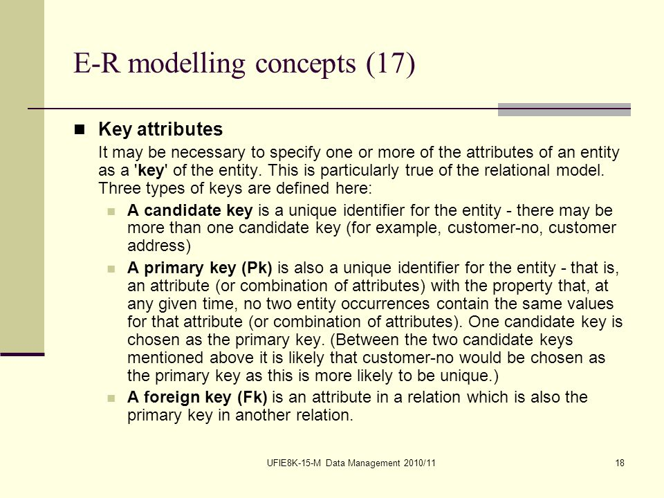 UFIE8K-15-M Data Management 2010/1118 E-R modelling concepts (17) Key attributes It may be necessary to specify one or more of the attributes of an entity as a key of the entity.