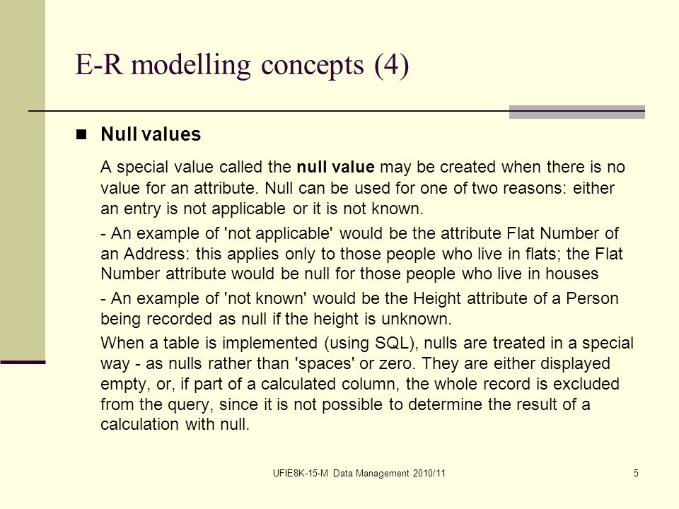 UFIE8K-15-M Data Management 2010/115 E-R modelling concepts (4) Null values A special value called the null value may be created when there is no value for an attribute.