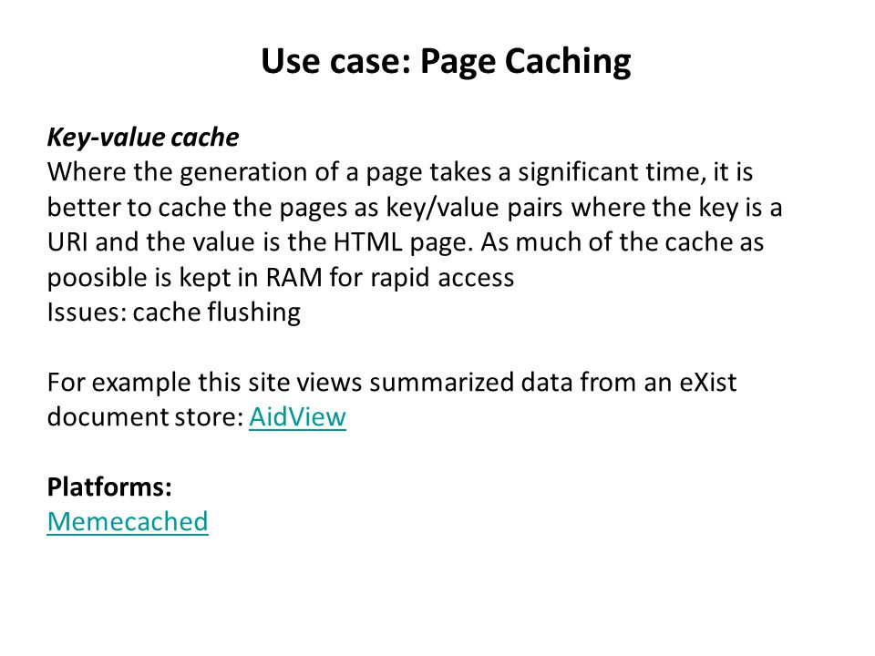 Use case: Page Caching Key-value cache Where the generation of a page takes a significant time, it is better to cache the pages as key/value pairs where the key is a URI and the value is the HTML page.
