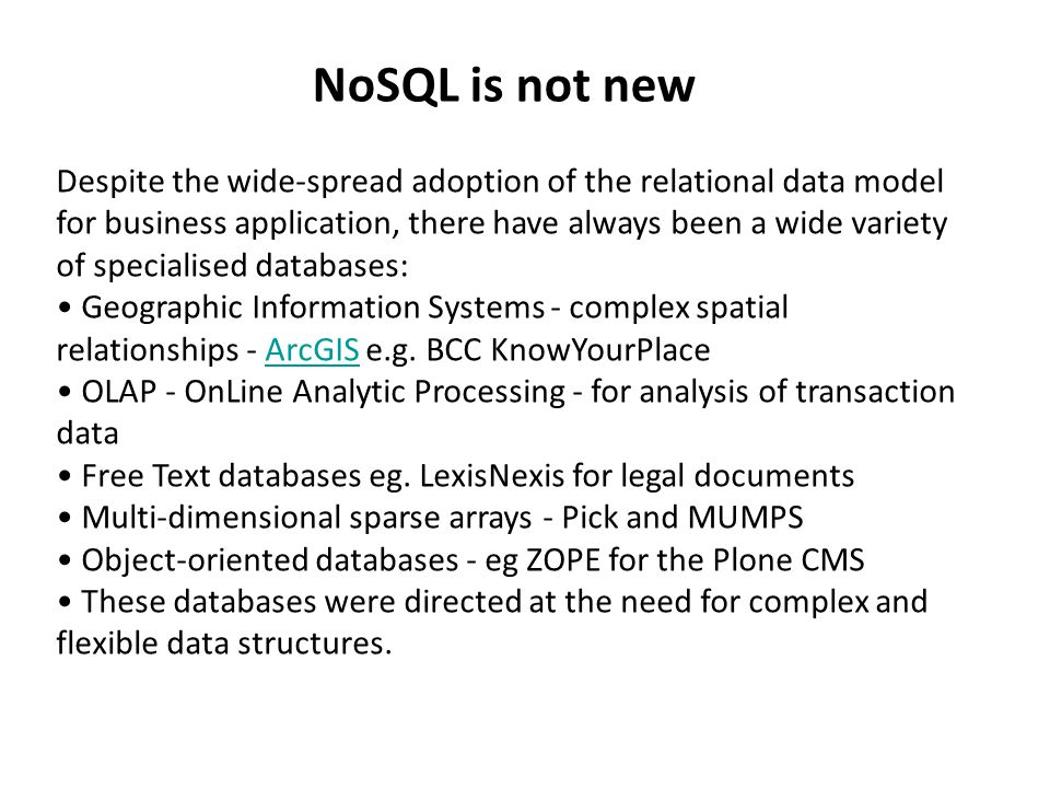 NoSQL is not new Despite the wide-spread adoption of the relational data model for business application, there have always been a wide variety of specialised databases: Geographic Information Systems - complex spatial relationships - ArcGIS e.g.
