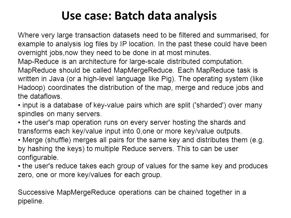 Use case: Batch data analysis Where very large transaction datasets need to be filtered and summarised, for example to analysis log files by IP location.