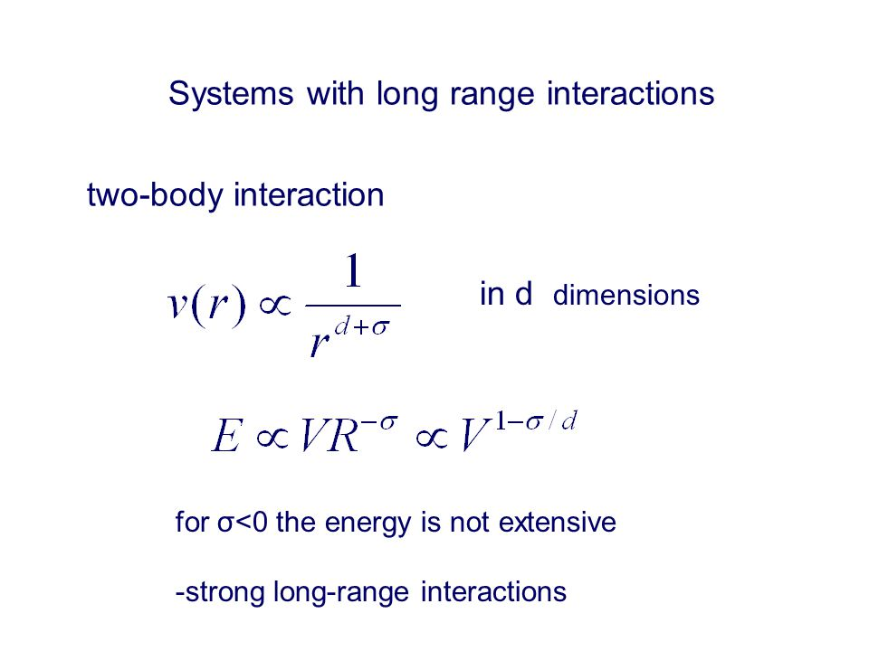 Systems with long range interactions in d dimensions two-body interaction for σ<0 the energy is not extensive -strong long-range interactions