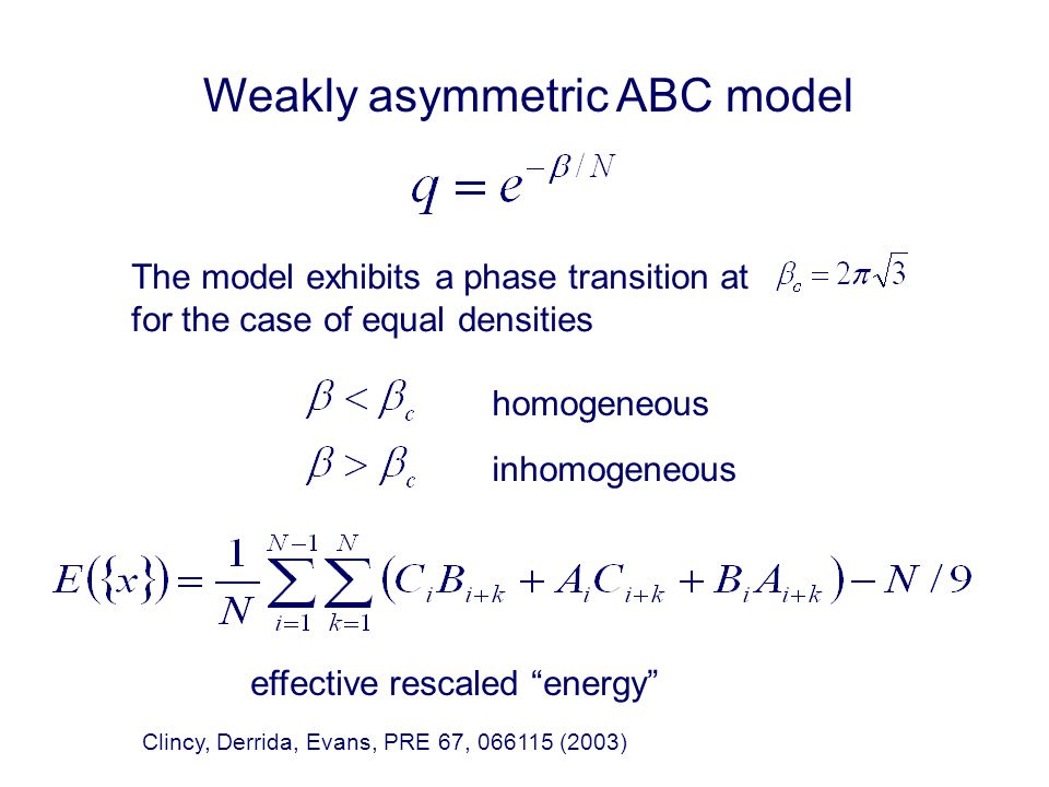 Weakly asymmetric ABC model The model exhibits a phase transition at for the case of equal densities homogeneous inhomogeneous effective rescaled energy Clincy, Derrida, Evans, PRE 67, 066115 (2003)