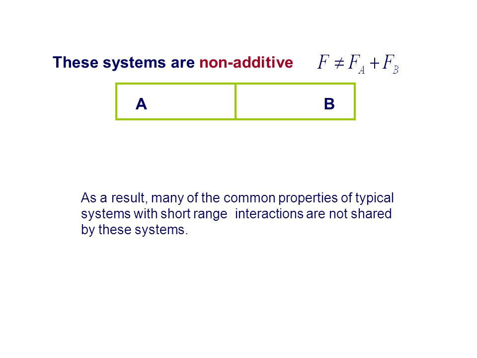 These systems are non-additive AB As a result, many of the common properties of typical systems with short range interactions are not shared by these systems.