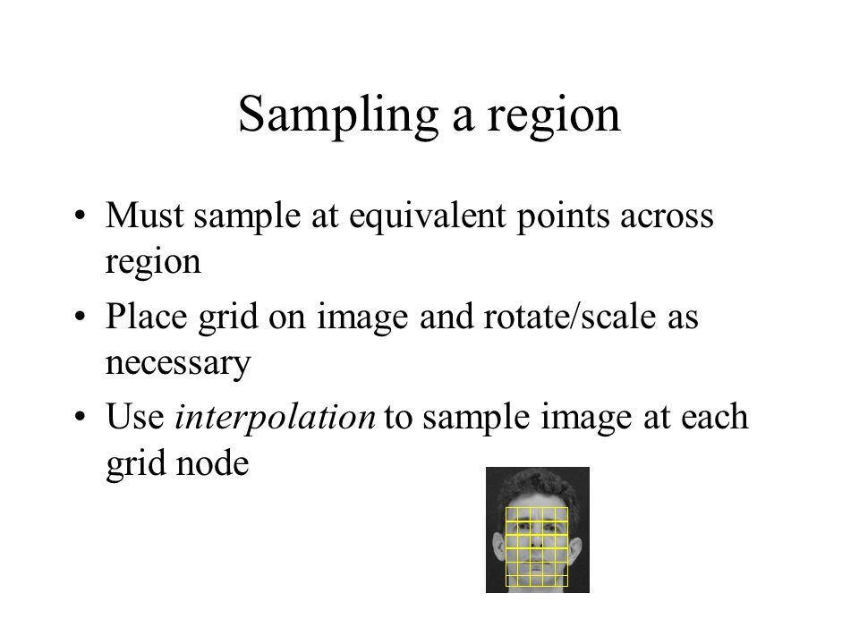 Sampling a region Must sample at equivalent points across region Place grid on image and rotate/scale as necessary Use interpolation to sample image at each grid node