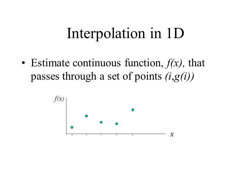 1D Interpolation techniques f(x) x Nearest Neighbour f(x) x Linear f(x) x Cubic