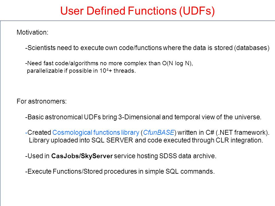 User Defined Functions (UDFs) Motivation: -Scientists need to execute own code/functions where the data is stored (databases) -Need fast code/algorithms no more complex than O(N log N), parallelizable if possible in 10 4 + threads.