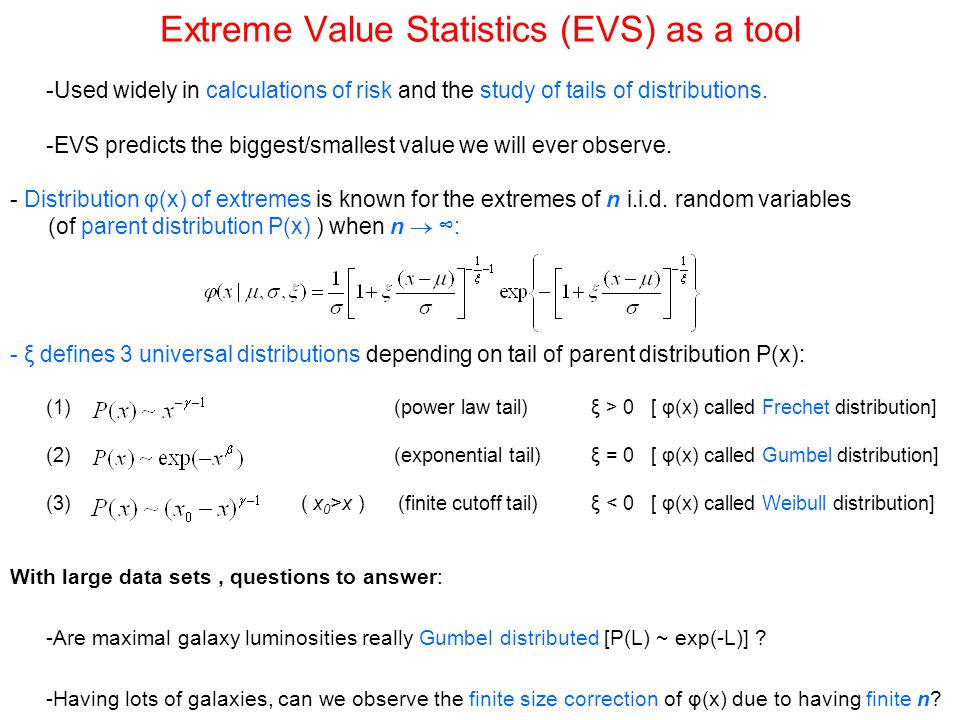 Extreme Value Statistics (EVS) as a tool -Used widely in calculations of risk and the study of tails of distributions. -EVS predicts the biggest/small