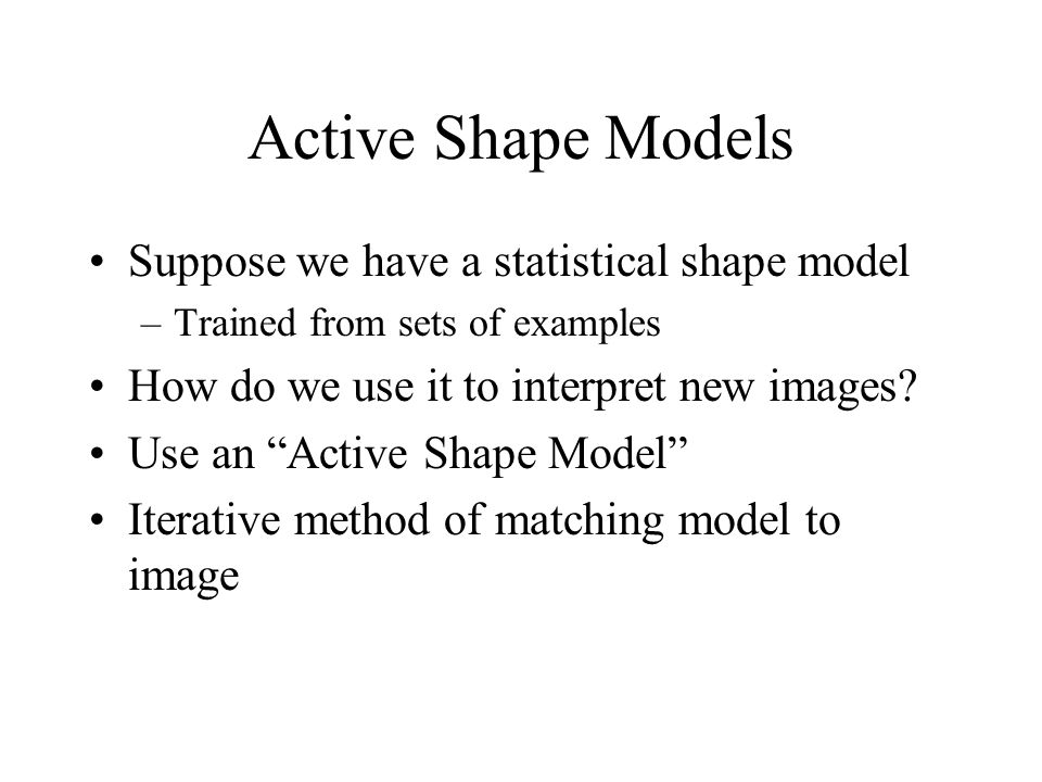 Active Shape Models Suppose we have a statistical shape model –Trained from sets of examples How do we use it to interpret new images.