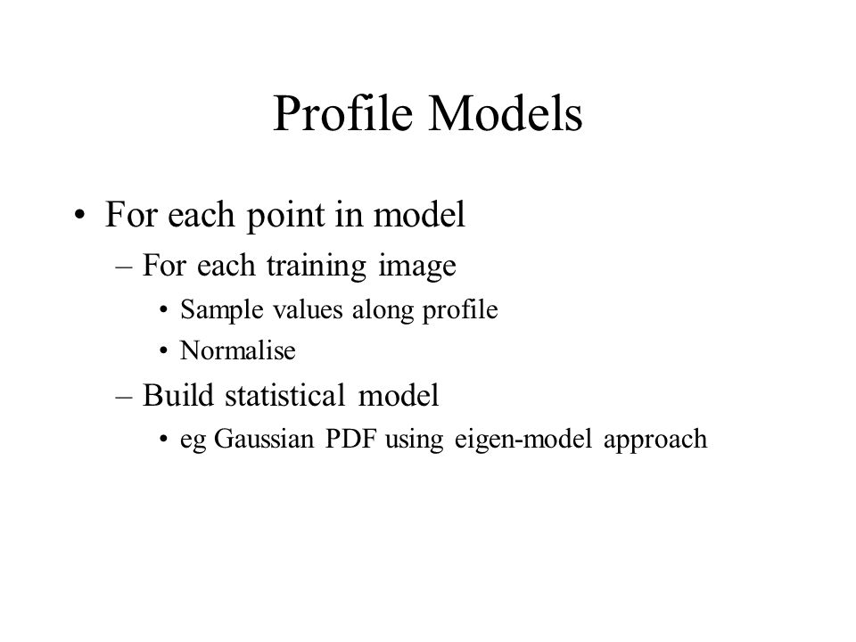 Profile Models For each point in model –For each training image Sample values along profile Normalise –Build statistical model eg Gaussian PDF using eigen-model approach