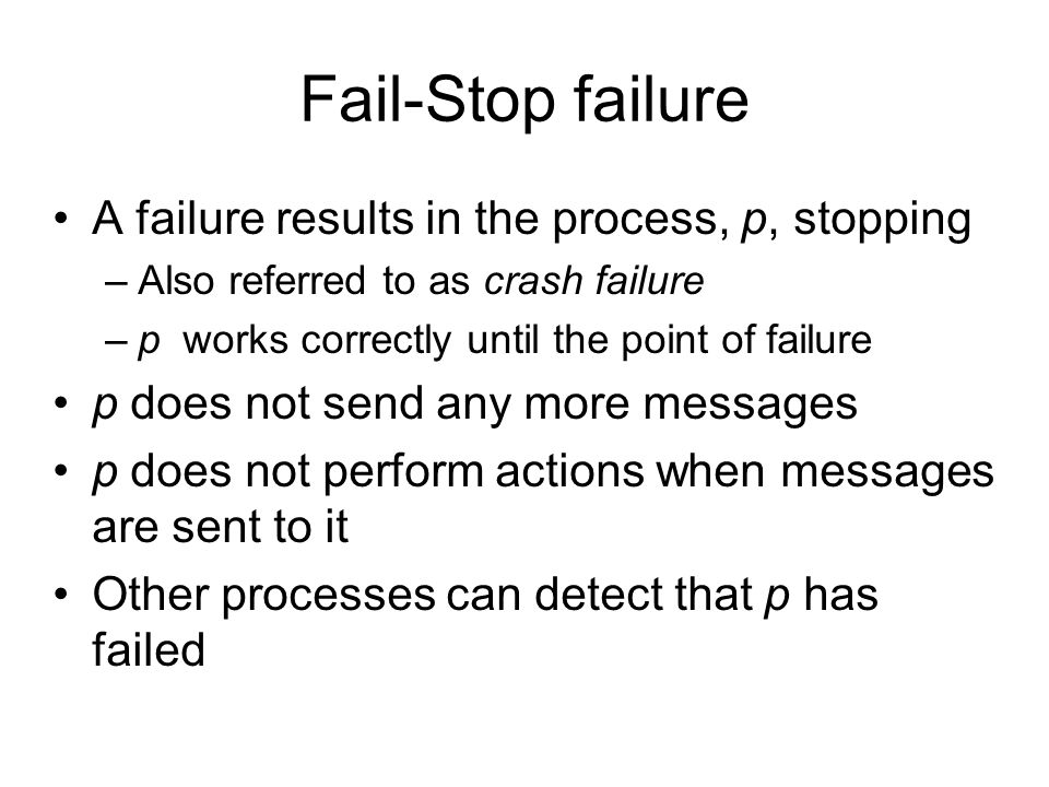 Fail-Stop failure A failure results in the process, p, stopping –Also referred to as crash failure –p works correctly until the point of failure p does not send any more messages p does not perform actions when messages are sent to it Other processes can detect that p has failed