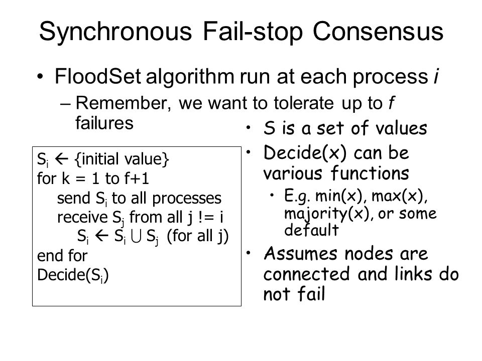 FloodSet algorithm run at each process i –Remember, we want to tolerate up to f failures Synchronous Fail-stop Consensus S i  {initial value} for k = 1 to f+1 send S i to all processes receive S j from all j != i S i  S i  S j (for all j) end for Decide(S i ) S is a set of values Decide(x) can be various functions E.g.