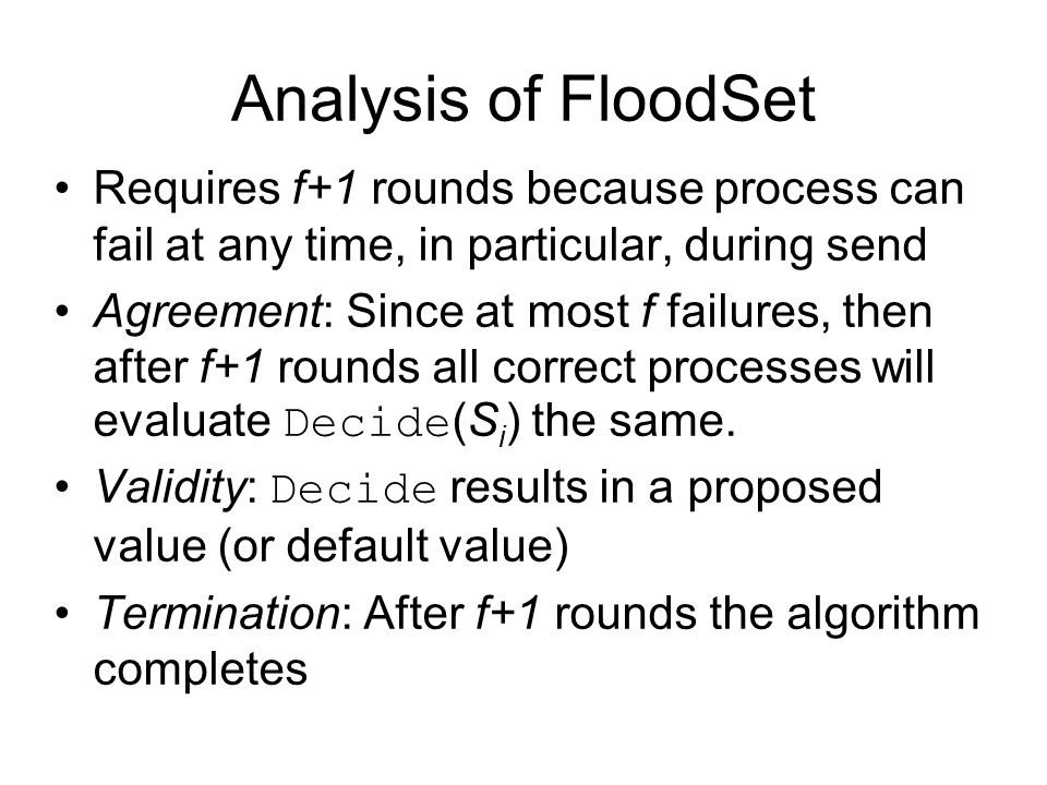 Analysis of FloodSet Requires f+1 rounds because process can fail at any time, in particular, during send Agreement: Since at most f failures, then after f+1 rounds all correct processes will evaluate Decide (S i ) the same.