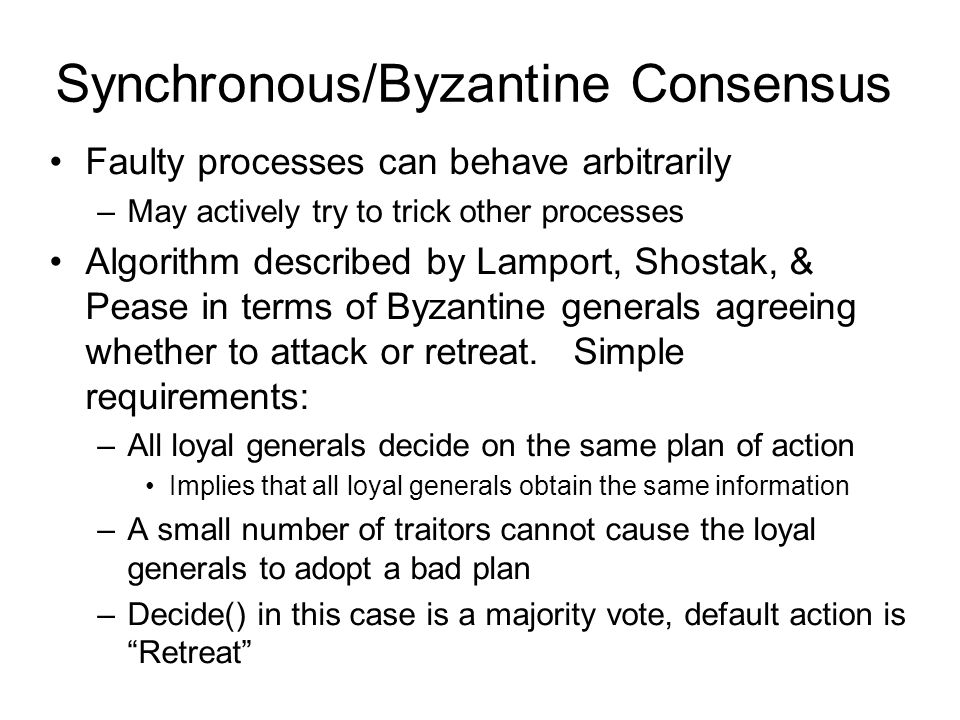 Synchronous/Byzantine Consensus Faulty processes can behave arbitrarily –May actively try to trick other processes Algorithm described by Lamport, Shostak, & Pease in terms of Byzantine generals agreeing whether to attack or retreat.