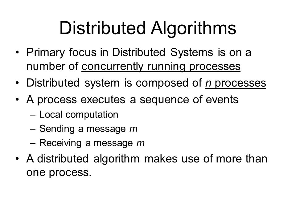 Distributed Algorithms Primary focus in Distributed Systems is on a number of concurrently running processes Distributed system is composed of n processes A process executes a sequence of events –Local computation –Sending a message m –Receiving a message m A distributed algorithm makes use of more than one process.