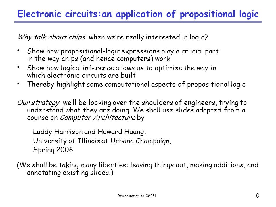 Introduction to CS231 0 Electronic circuits:an application of propositional logic Why talk about chips when we're really interested in logic.