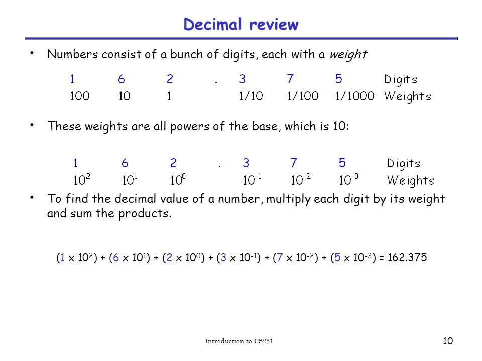 Introduction to CS231 10 Decimal review Numbers consist of a bunch of digits, each with a weight These weights are all powers of the base, which is 10: To find the decimal value of a number, multiply each digit by its weight and sum the products.