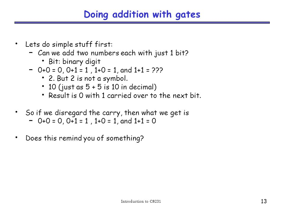 Introduction to CS231 13 Doing addition with gates Lets do simple stuff first: – Can we add two numbers each with just 1 bit.