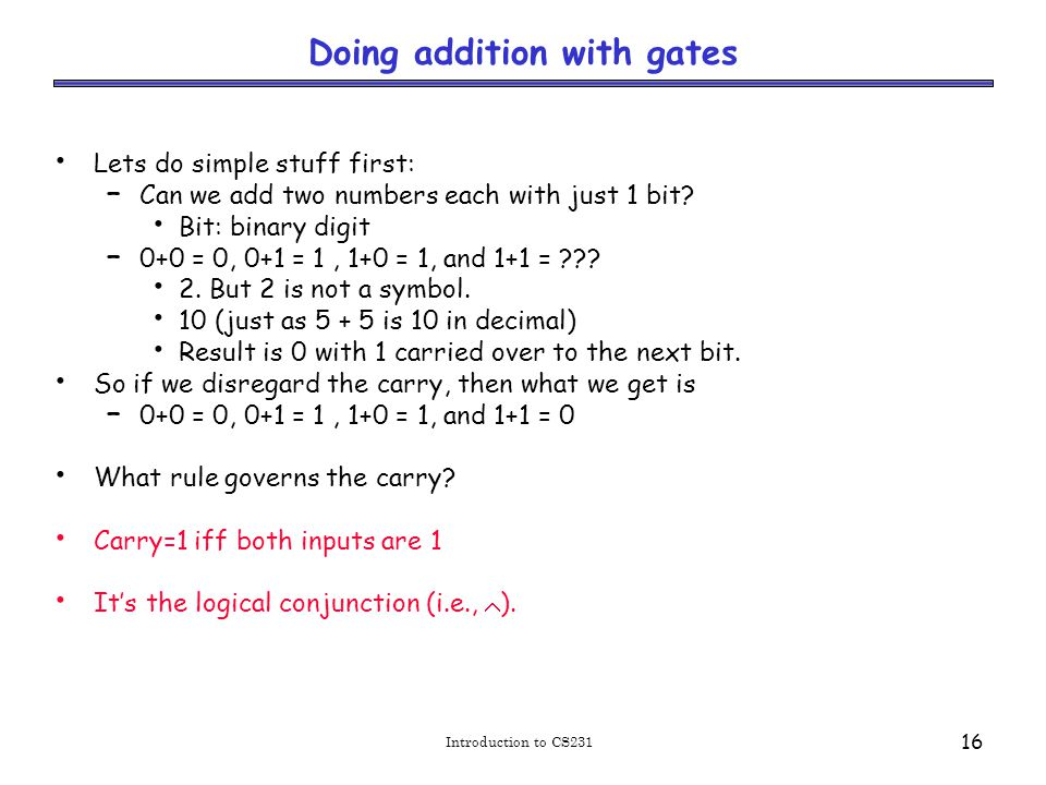 Introduction to CS231 16 Doing addition with gates Lets do simple stuff first: – Can we add two numbers each with just 1 bit.