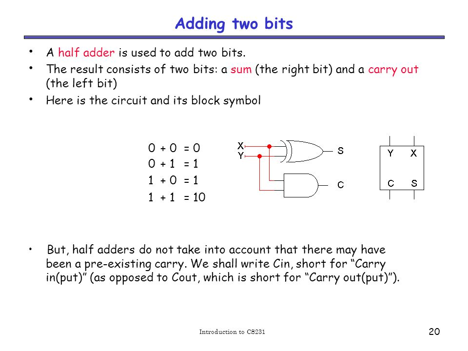 Introduction to CS231 20 Adding two bits A half adder is used to add two bits.