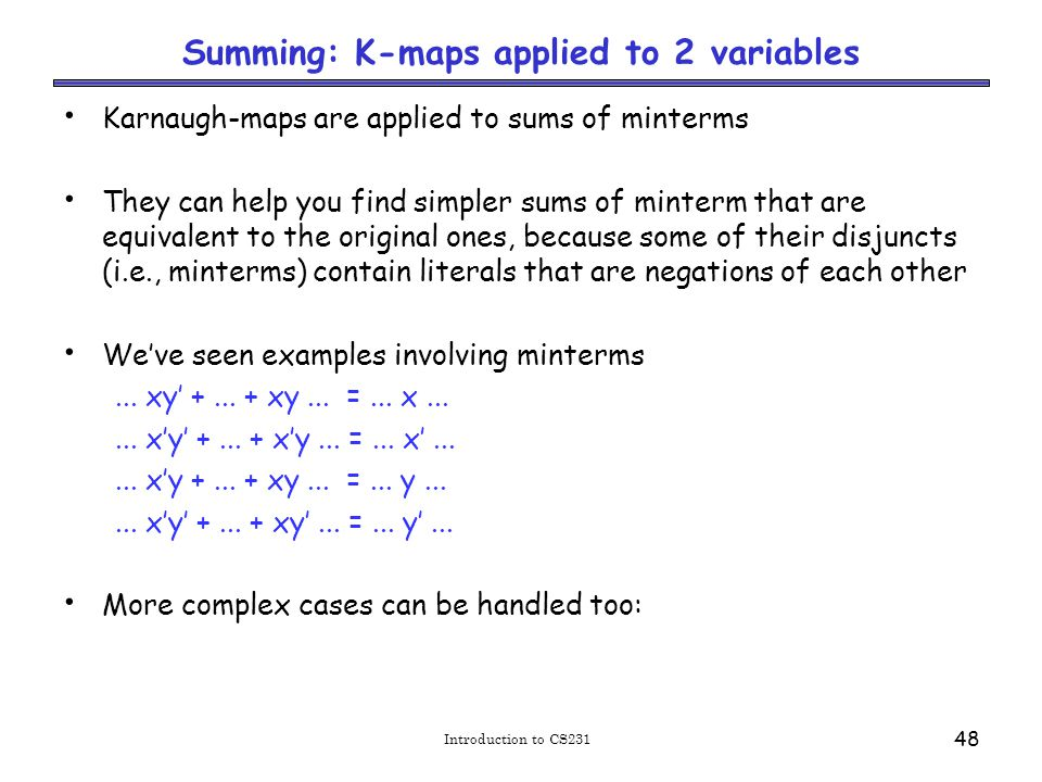 Introduction to CS231 48 Summing: K-maps applied to 2 variables Karnaugh-maps are applied to sums of minterms They can help you find simpler sums of minterm that are equivalent to the original ones, because some of their disjuncts (i.e., minterms) contain literals that are negations of each other We've seen examples involving minterms...
