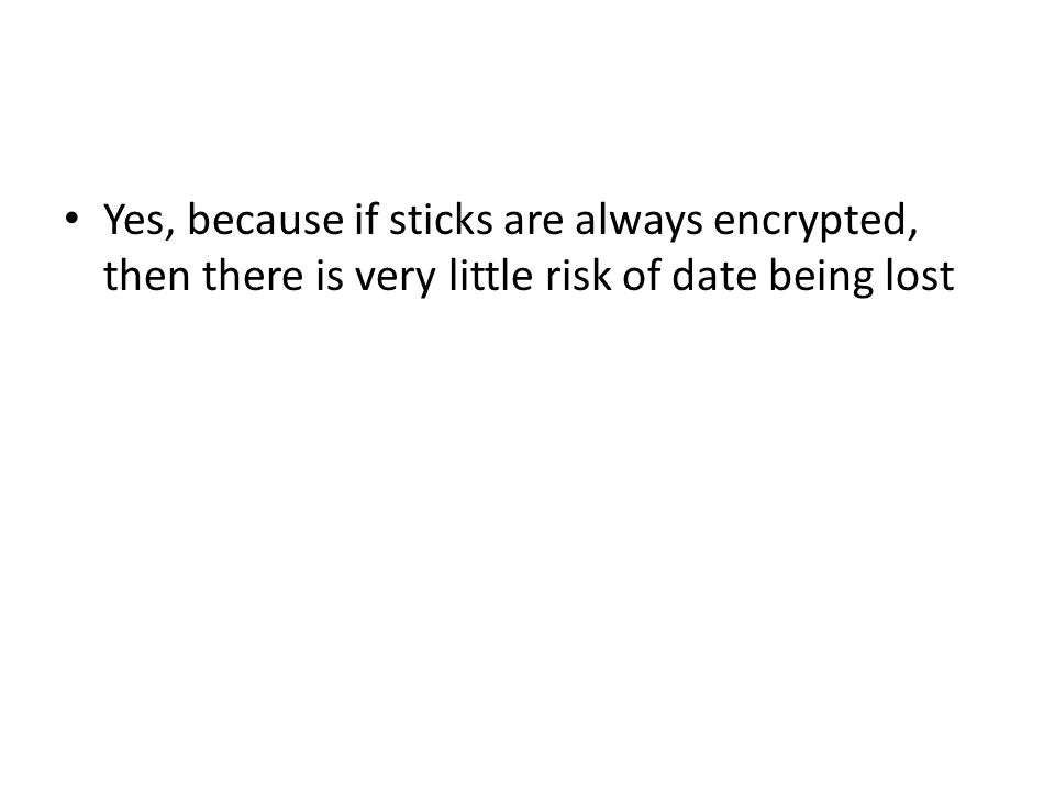 Yes, because if sticks are always encrypted, then there is very little risk of date being lost