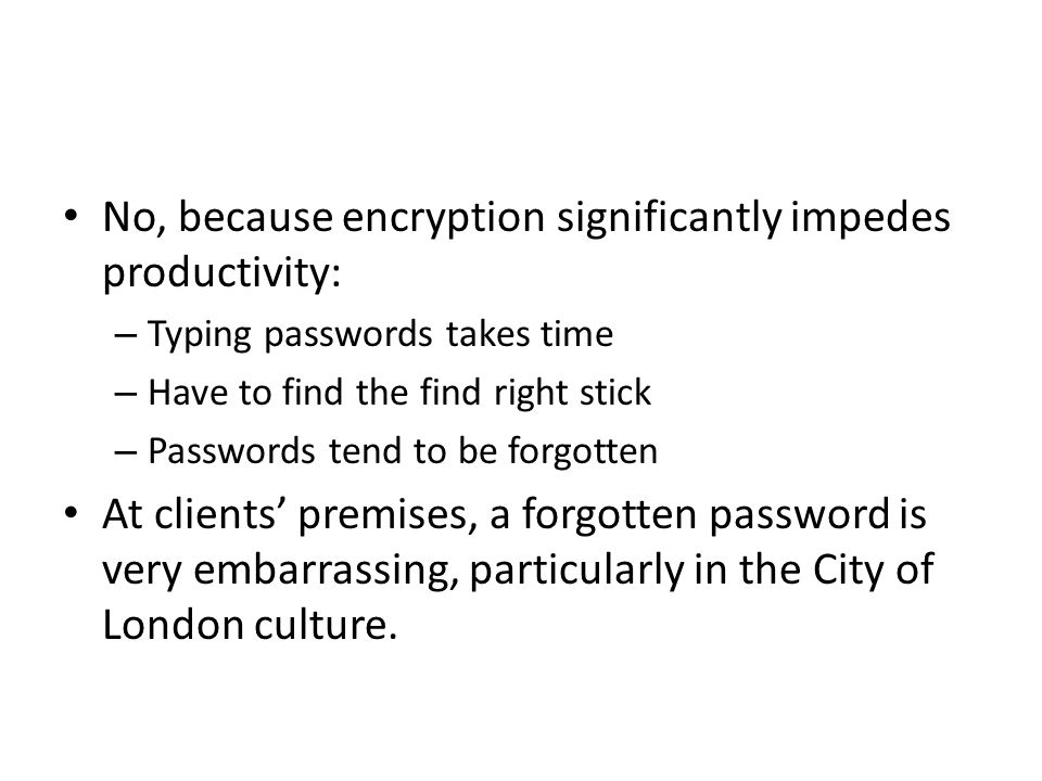 No, because encryption significantly impedes productivity: – Typing passwords takes time – Have to find the find right stick – Passwords tend to be forgotten At clients' premises, a forgotten password is very embarrassing, particularly in the City of London culture.