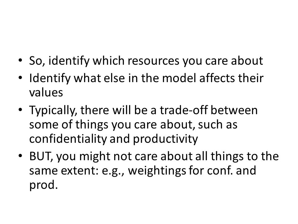 So, identify which resources you care about Identify what else in the model affects their values Typically, there will be a trade-off between some of things you care about, such as confidentiality and productivity BUT, you might not care about all things to the same extent: e.g., weightings for conf.
