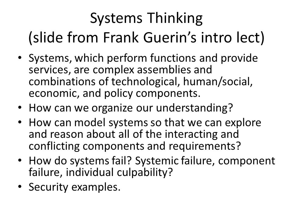 Systems Thinking (slide from Frank Guerin's intro lect) Systems, which perform functions and provide services, are complex assemblies and combinations of technological, human/social, economic, and policy components.