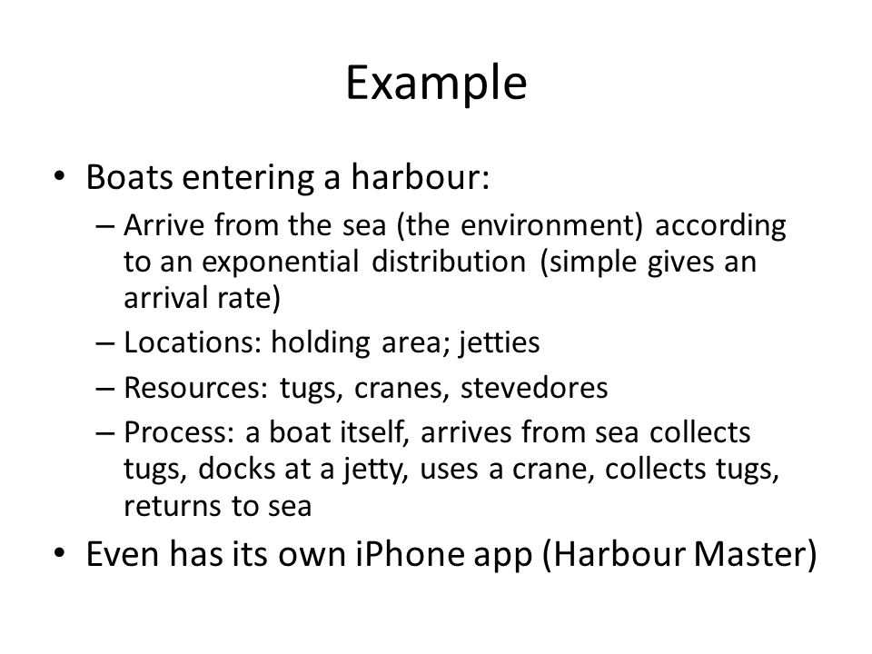Example Boats entering a harbour: – Arrive from the sea (the environment) according to an exponential distribution (simple gives an arrival rate) – Locations: holding area; jetties – Resources: tugs, cranes, stevedores – Process: a boat itself, arrives from sea collects tugs, docks at a jetty, uses a crane, collects tugs, returns to sea Even has its own iPhone app (Harbour Master)