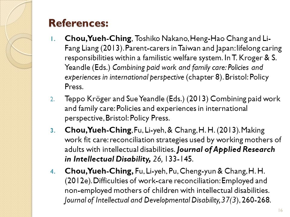 References: 1. Chou, Yueh-Ching, Toshiko Nakano, Heng-Hao Chang and Li- Fang Liang (2013). Parent-carers in Taiwan and Japan: lifelong caring responsi