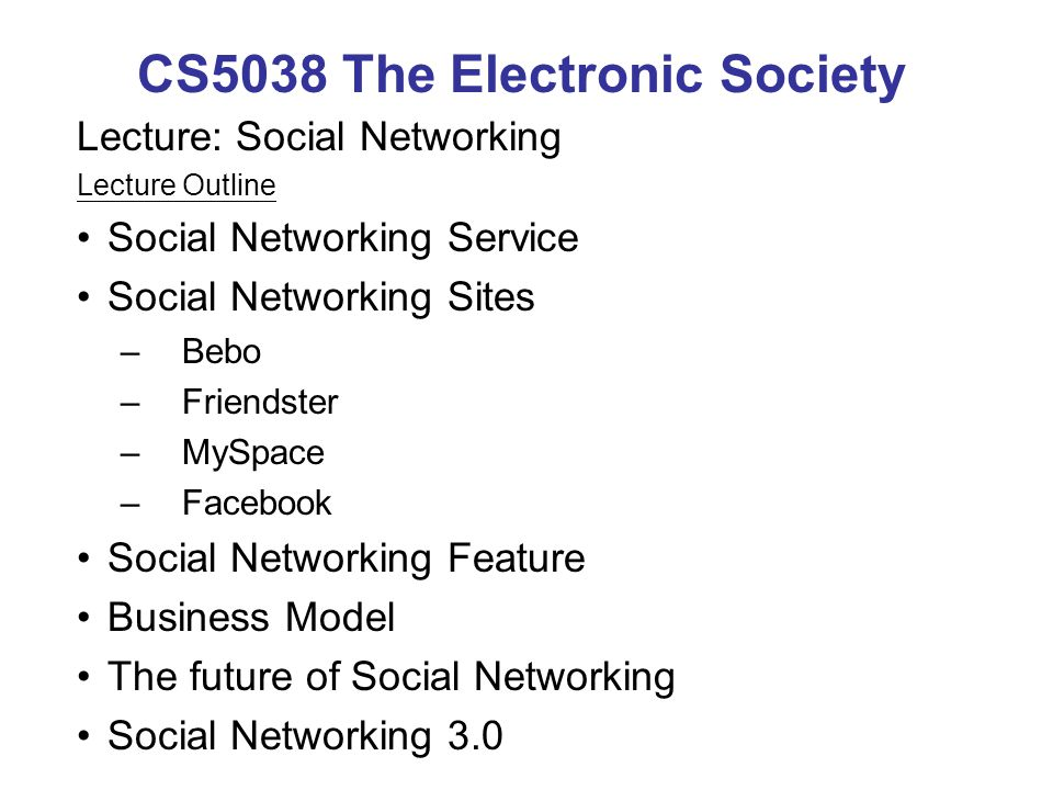 CS5038 The Electronic Society Lecture: Social Networking Lecture Outline Social Networking Service Social Networking Sites –Bebo –Friendster –MySpace –Facebook Social Networking Feature Business Model The future of Social Networking Social Networking 3.0
