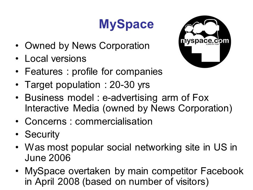 MySpace Owned by News Corporation Local versions Features : profile for companies Target population : 20-30 yrs Business model : e-advertising arm of Fox Interactive Media (owned by News Corporation) Concerns : commercialisation Security Was most popular social networking site in US in June 2006 MySpace overtaken by main competitor Facebook in April 2008 (based on number of visitors)