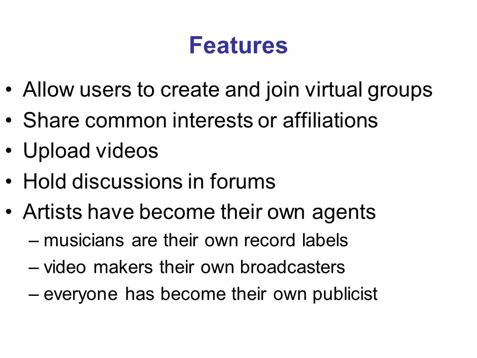Features Allow users to create and join virtual groups Share common interests or affiliations Upload videos Hold discussions in forums Artists have become their own agents –musicians are their own record labels –video makers their own broadcasters –everyone has become their own publicist