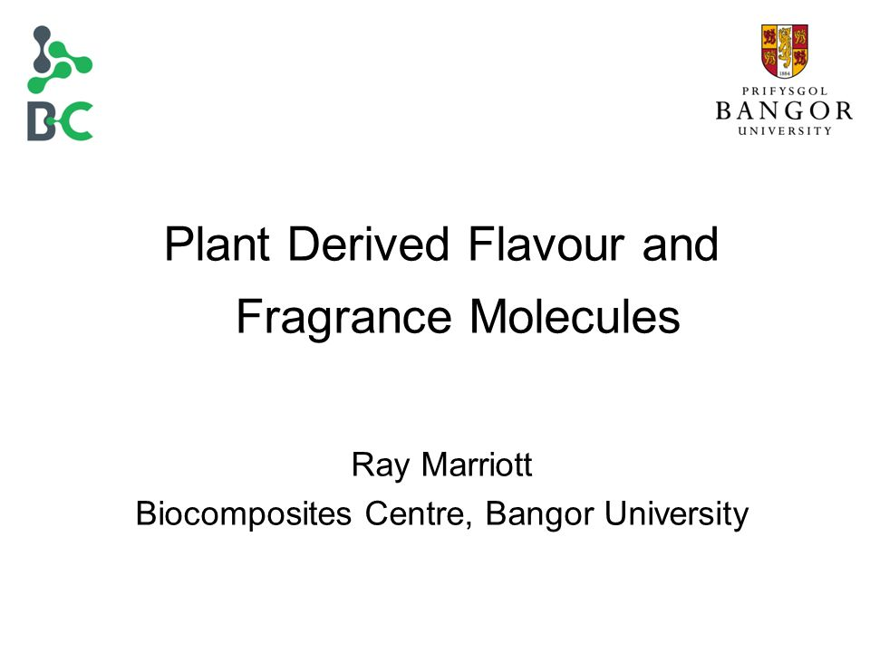 Plant Derived Flavour and Fragrance Molecules Ray Marriott Biocomposites Centre, Bangor University