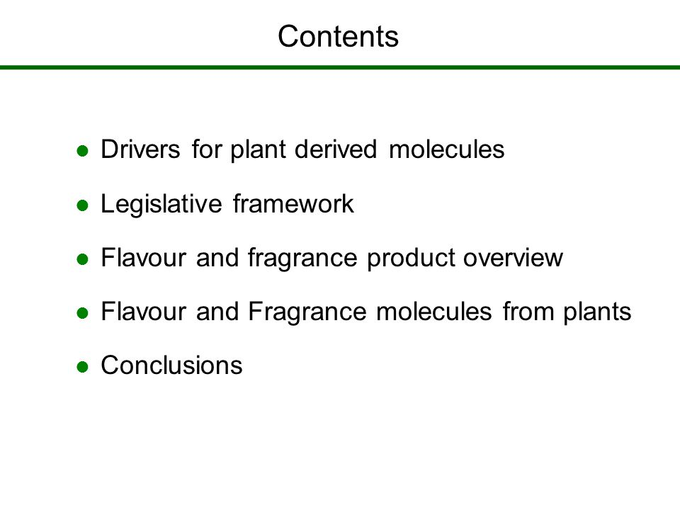 Contents Drivers for plant derived molecules Legislative framework Flavour and fragrance product overview Flavour and Fragrance molecules from plants Conclusions