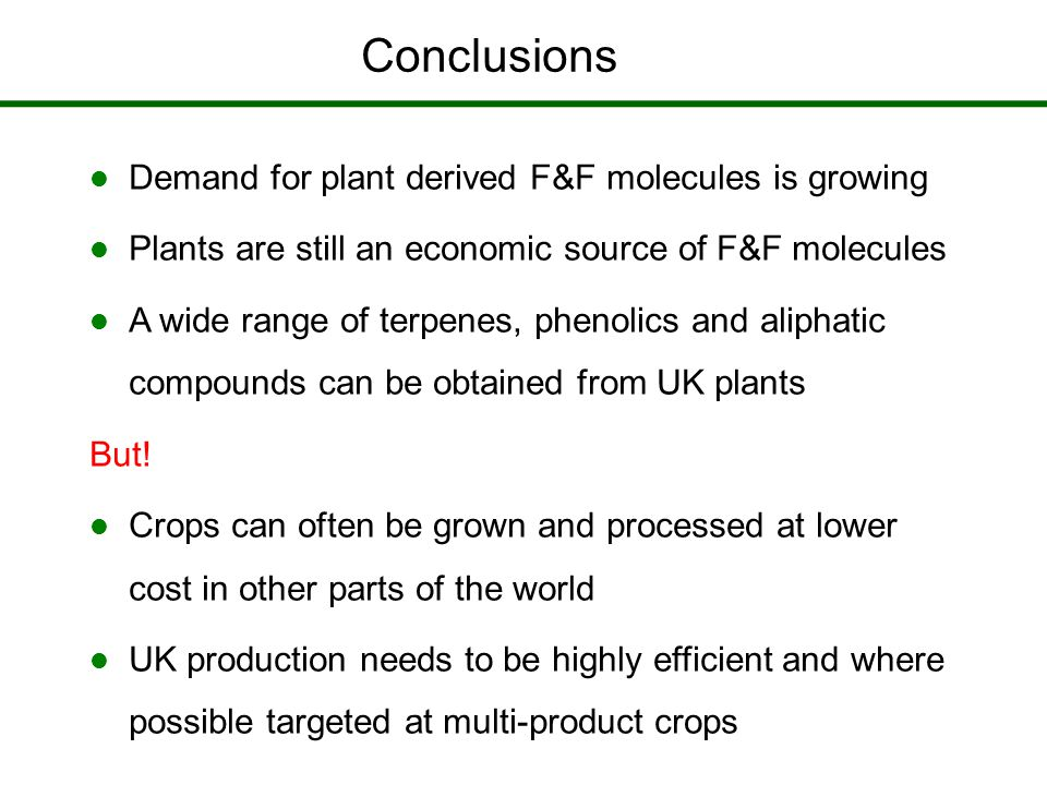 Conclusions Demand for plant derived F&F molecules is growing Plants are still an economic source of F&F molecules A wide range of terpenes, phenolics and aliphatic compounds can be obtained from UK plants But.