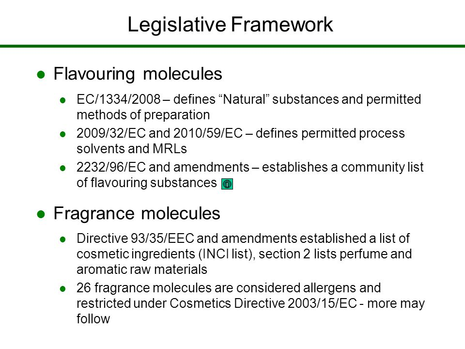 Legislative Framework Flavouring molecules EC/1334/2008 – defines Natural substances and permitted methods of preparation 2009/32/EC and 2010/59/EC – defines permitted process solvents and MRLs 2232/96/EC and amendments – establishes a community list of flavouring substances Fragrance molecules Directive 93/35/EEC and amendments established a list of cosmetic ingredients (INCI list), section 2 lists perfume and aromatic raw materials 26 fragrance molecules are considered allergens and restricted under Cosmetics Directive 2003/15/EC - more may follow