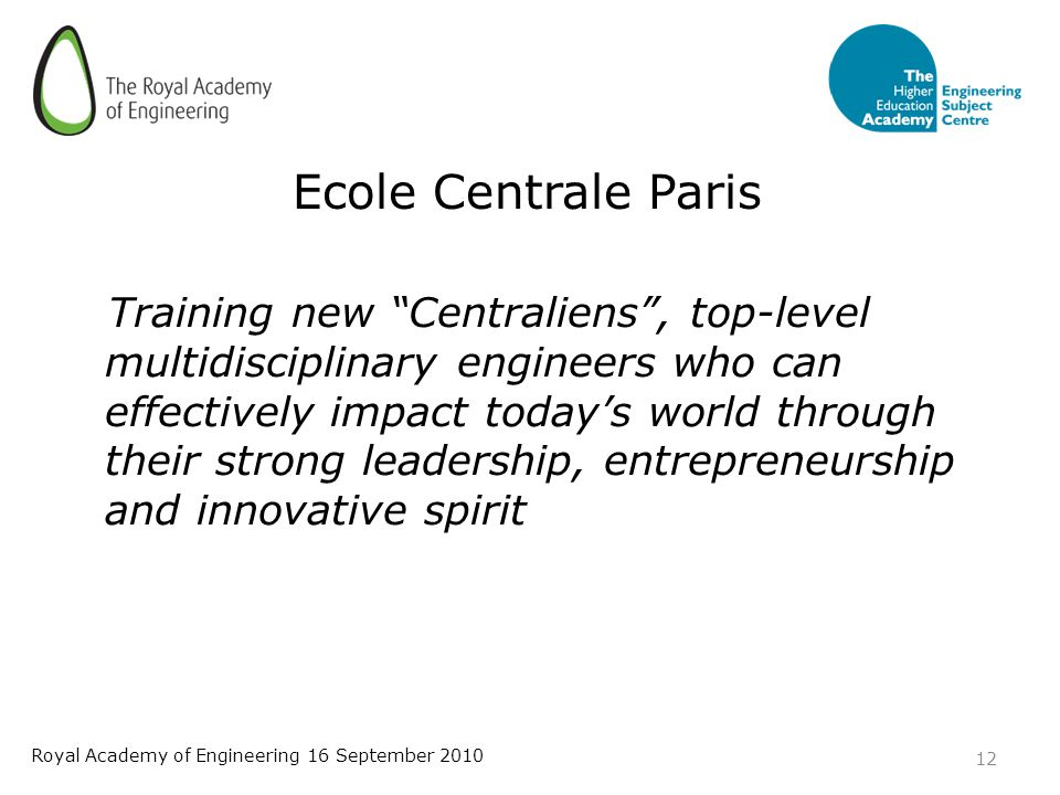 Ecole Centrale Paris Training new Centraliens , top-level multidisciplinary engineers who can effectively impact today's world through their strong leadership, entrepreneurship and innovative spirit 12 Royal Academy of Engineering 16 September 2010