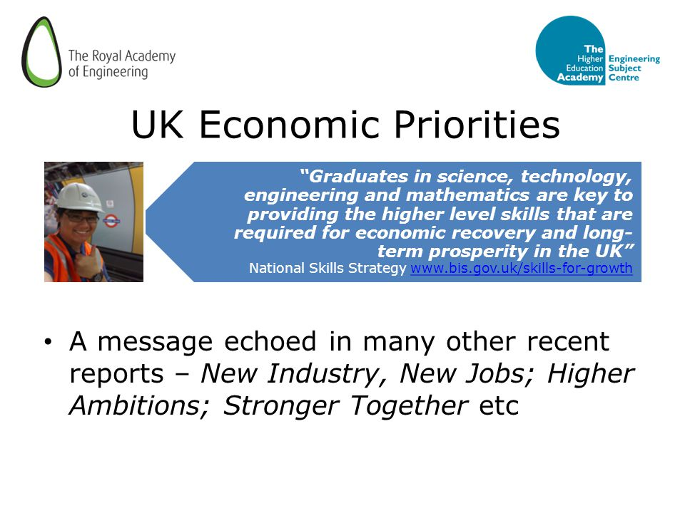 UK Economic Priorities A message echoed in many other recent reports – New Industry, New Jobs; Higher Ambitions; Stronger Together etc Graduates in science, technology, engineering and mathematics are key to providing the higher level skills that are required for economic recovery and long- term prosperity in the UK National Skills Strategy www.bis.gov.uk/skills-for-growthwww.bis.gov.uk/skills-for-growth